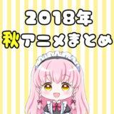 2018秋アニメ一覧!秋放送アニメを早見表でサクッとチェック!