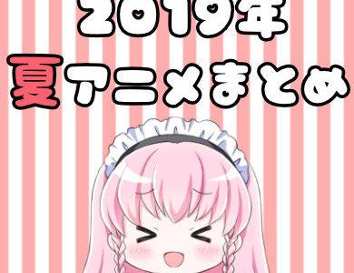 2019夏アニメ一覧!夏放送アニメを早見表でサクッとチェック!