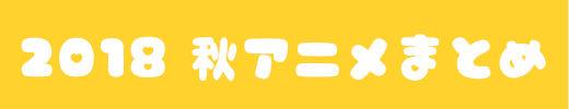 """""""2018年秋アニメまとめ"""""""