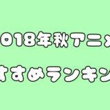 絶対見るべき!2018年秋アニメのおすすめランキング