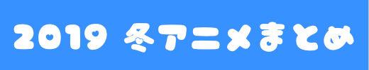 """""""2019年冬アニメまとめ"""""""